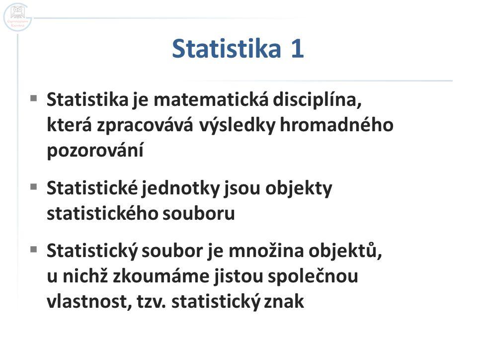 Statistika 1  Statistický znak, jehož hodnoty se liší číselnou velikostí ( výška, váha ) se nazývá kvantitativní  Statistický znak, jehož hodnoty se liší kvalitou( druh nemoci, barva), se nazývá kvalitativní  Kvalitativní znaky, které se liší opakem (muž - žena, prospěl – neprospěl ),  Rozsah souboru je určen počtem zkoumaných objektů – značíme n