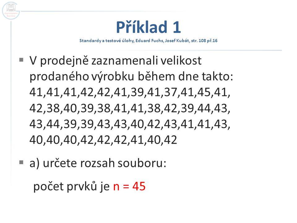 Příklad 1  b) určete absolutní a relativní četnost jednotlivých znaků: TABULKA 1 velikost znaku 373839404142434445 absolutní četnost 1356129621 relativní četnost 1 / 453 / 455 / 456 / 45 12 / 459 / 456 / 452 / 451 / 45 relativní četnost v % 2,26,711132720134,42,2
