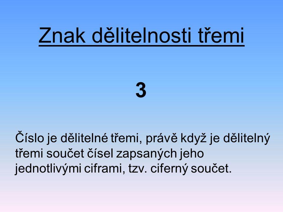 Znak dělitelnosti třemi Př.: Ciferný součet čísla 1284 je: 1 + 2 + 8 + 4 = 15 15 je dělitelné třemi to znamená, že 1284 je dělitelné třemi.