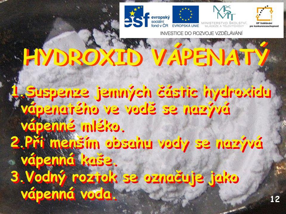 HYDROXID VÁPENATÝ 12 1.Suspenze jemných částic hydroxidu vápenatého ve vodě se nazývá vápenné mléko. 2.Při menším obsahu vody se nazývá vápenná kaše.