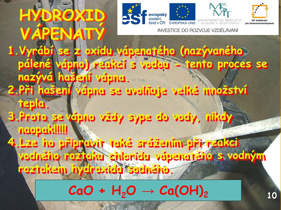 10 HYDROXID VÁPENATÝ HYDROXID VÁPENATÝ 1.Vyrábí se z oxidu vápenatého (nazývaného pálené vápno) reakcí s vodou - tento proces se nazývá hašení vápna.