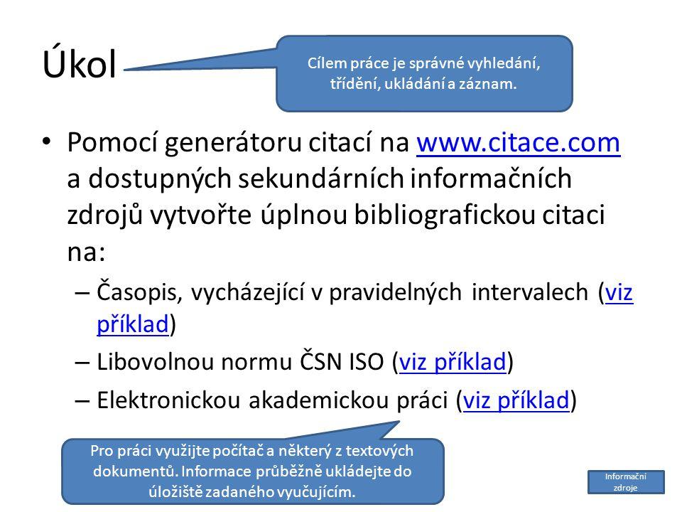 Úkol Pomocí generátoru citací na www.citace.com a dostupných sekundárních informačních zdrojů vytvořte úplnou bibliografickou citaci na:www.citace.com – Časopis, vycházející v pravidelných intervalech (viz příklad)viz příklad – Libovolnou normu ČSN ISO (viz příklad)viz příklad – Elektronickou akademickou práci (viz příklad)viz příklad Cílem práce je správné vyhledání, třídění, ukládání a záznam.