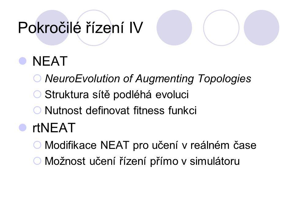 Pokročilé řízení IV NEAT  NeuroEvolution of Augmenting Topologies  Struktura sítě podléhá evoluci  Nutnost definovat fitness funkci rtNEAT  Modifikace NEAT pro učení v reálném čase  Možnost učení řízení přímo v simulátoru