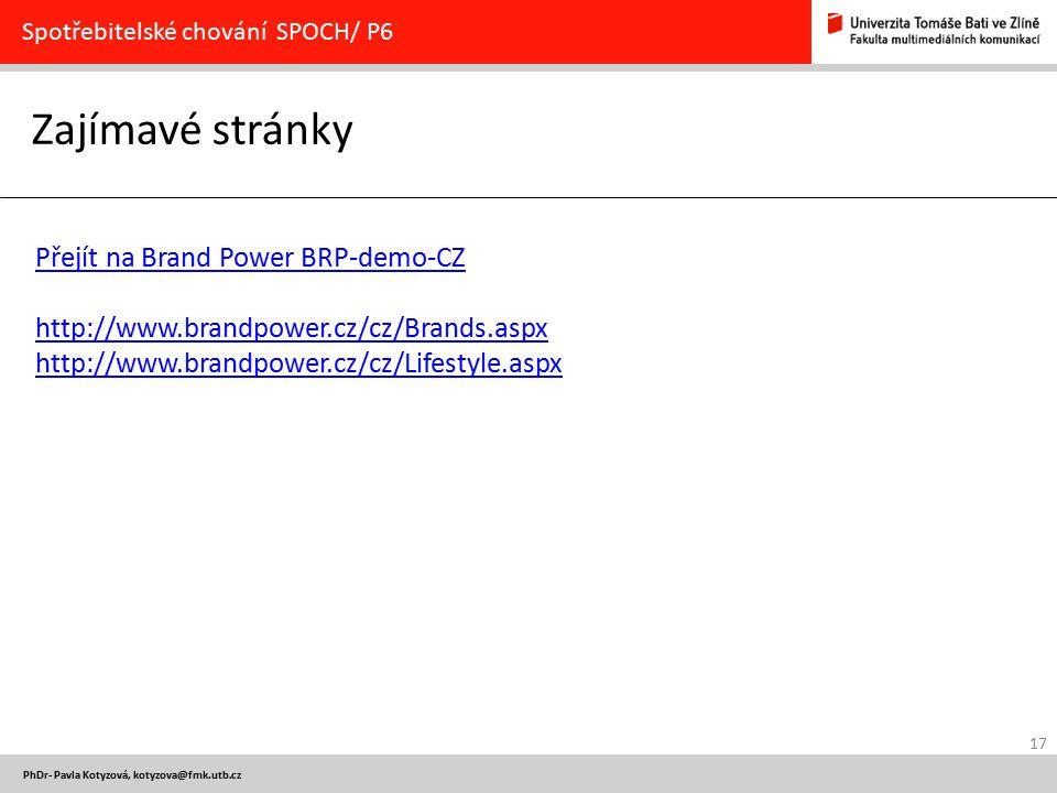 17 PhDr- Pavla Kotyzová, kotyzova@fmk.utb.cz Zajímavé stránky Spotřebitelské chování SPOCH/ P6 Přejít na Brand Power BRP-demo-CZ http://www.brandpower