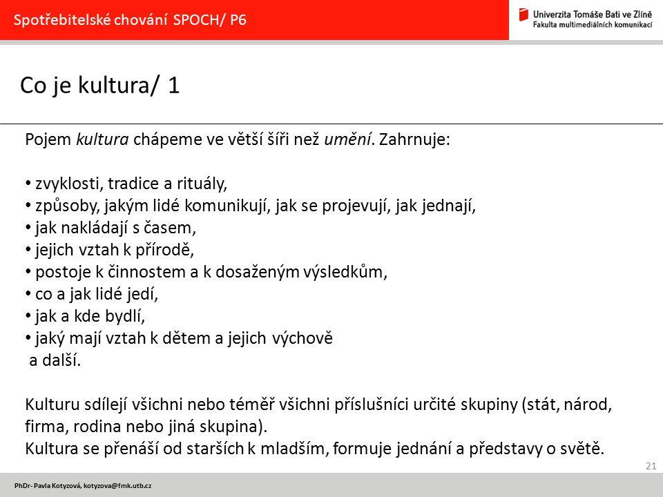 21 PhDr- Pavla Kotyzová, kotyzova@fmk.utb.cz Co je kultura/ 1 Spotřebitelské chování SPOCH/ P6 Pojem kultura chápeme ve větší šíři než umění. Zahrnuje