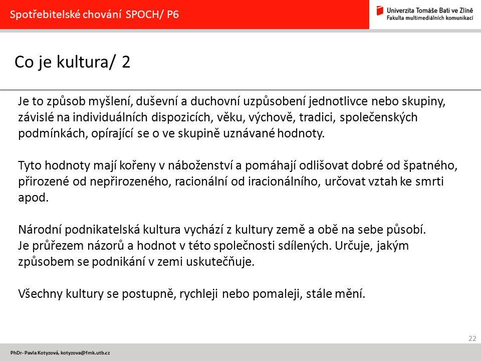 22 PhDr- Pavla Kotyzová, kotyzova@fmk.utb.cz Co je kultura/ 2 Spotřebitelské chování SPOCH/ P6 Je to způsob myšlení, duševní a duchovní uzpůsobení jed