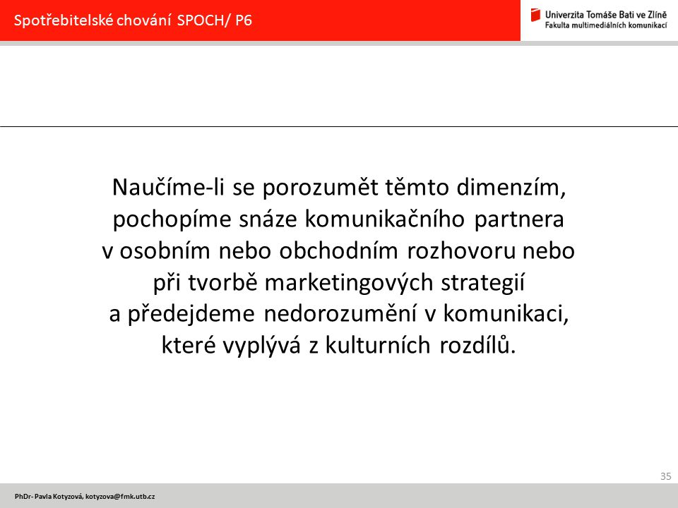 35 PhDr- Pavla Kotyzová, kotyzova@fmk.utb.cz Spotřebitelské chování SPOCH/ P6 Naučíme-li se porozumět těmto dimenzím, pochopíme snáze komunikačního pa