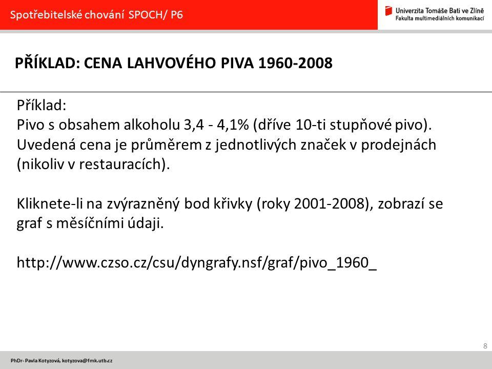 8 PhDr- Pavla Kotyzová, kotyzova@fmk.utb.cz PŘÍKLAD: CENA LAHVOVÉHO PIVA 1960-2008 Spotřebitelské chování SPOCH/ P6 Příklad: Pivo s obsahem alkoholu 3