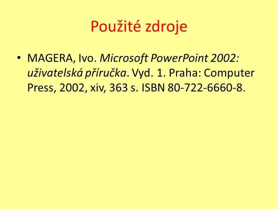Použité zdroje MAGERA, Ivo. Microsoft PowerPoint 2002: uživatelská příručka. Vyd. 1. Praha: Computer Press, 2002, xiv, 363 s. ISBN 80-722-6660-8.