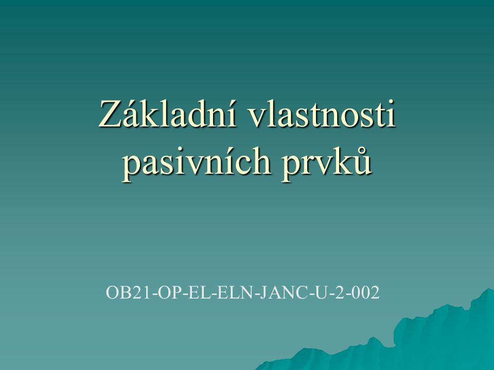 Základní vlastnosti pasivních prvků  Mezi základní pasivní prvky patří rezistory, kondenzátory a cívky.