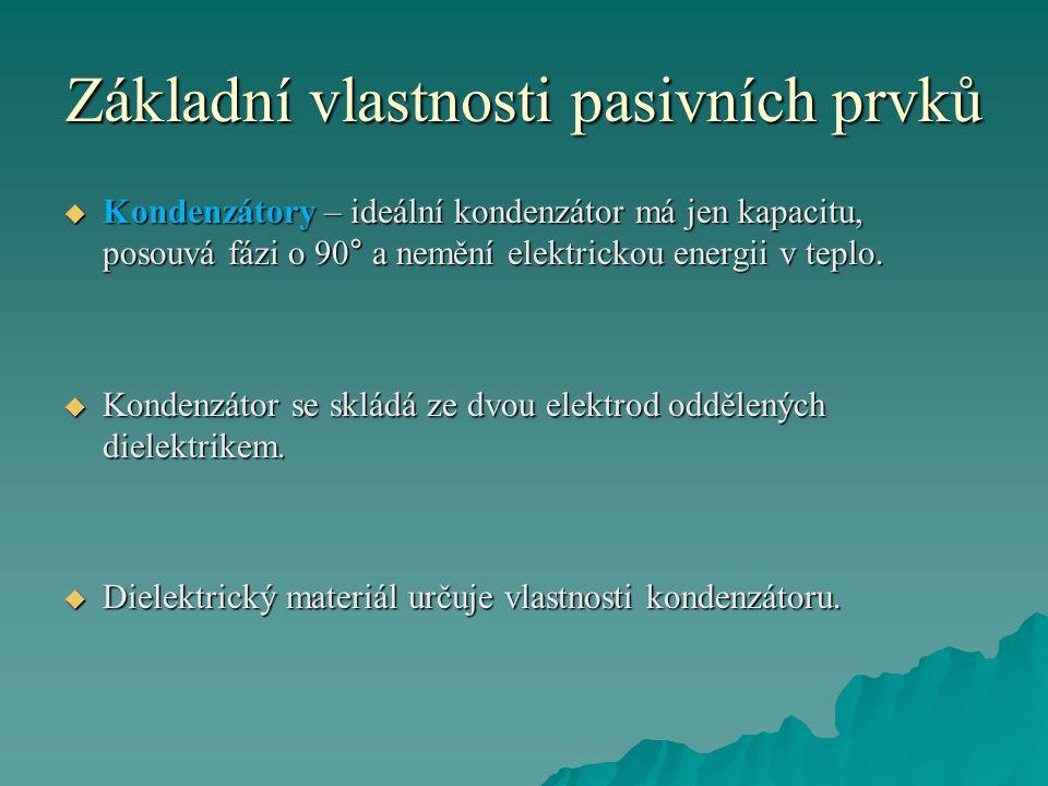 Základní vlastnosti pasivních prvků  Kondenzátory – ideální kondenzátor má jen kapacitu, posouvá fázi o 90° a nemění elektrickou energii v teplo.