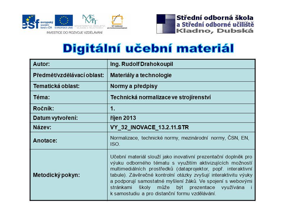 Autor:Ing. Rudolf Drahokoupil Předmět/vzdělávací oblast:Materiály a technologie Tematická oblast:Normy a předpisy Téma:Technická normalizace ve strojí