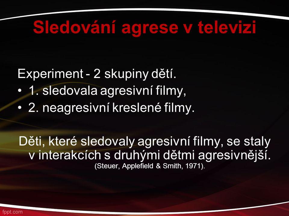 Sledování agrese v televizi Experiment - 2 skupiny dětí. 1. sledovala agresivní filmy, 2. neagresivní kreslené filmy. Děti, které sledovaly agresivní
