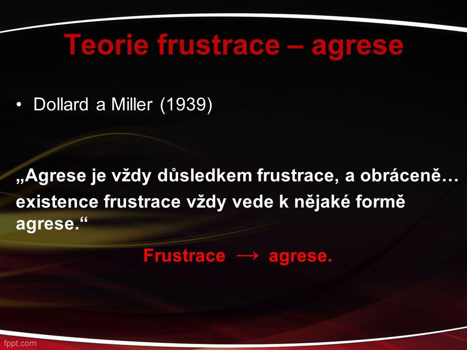 """Teorie frustrace – agrese Dollard a Miller (1939) """"Agrese je vždy důsledkem frustrace, a obráceně… existence frustrace vždy vede k nějaké formě agrese"""
