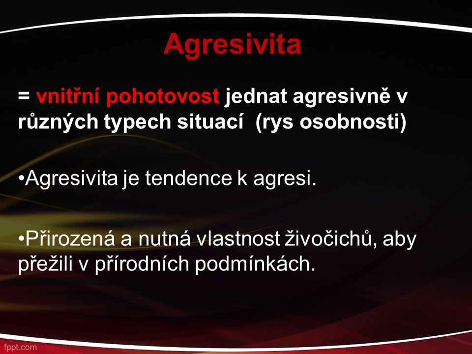 Agresivita = vnitřní pohotovost jednat agresivně v různých typech situací (rys osobnosti) Agresivita je tendence k agresi. Přirozená a nutná vlastnost