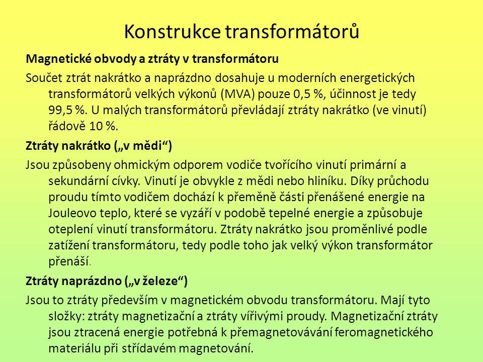 Konstrukce transformátorů Magnetické obvody a ztráty v transformátoru Součet ztrát nakrátko a naprázdno dosahuje u moderních energetických transformátorů velkých výkonů (MVA) pouze 0,5 %, účinnost je tedy 99,5 %.