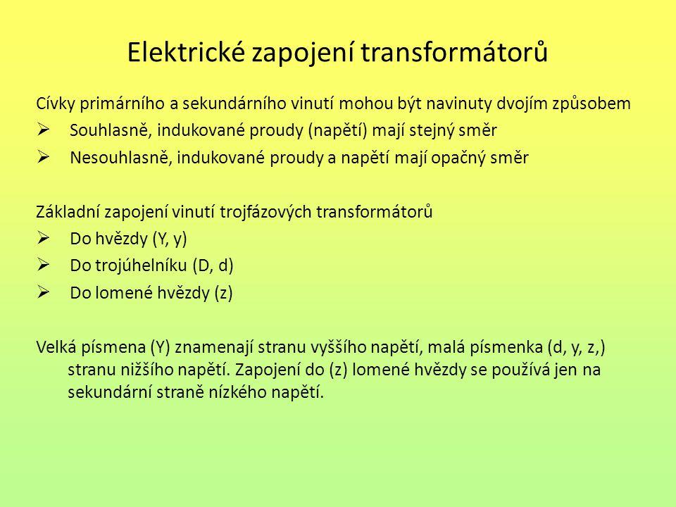 Elektrické zapojení transformátorů Cívky primárního a sekundárního vinutí mohou být navinuty dvojím způsobem  Souhlasně, indukované proudy (napětí) mají stejný směr  Nesouhlasně, indukované proudy a napětí mají opačný směr Základní zapojení vinutí trojfázových transformátorů  Do hvězdy (Y, y)  Do trojúhelníku (D, d)  Do lomené hvězdy (z) Velká písmena (Y) znamenají stranu vyššího napětí, malá písmenka (d, y, z,) stranu nižšího napětí.