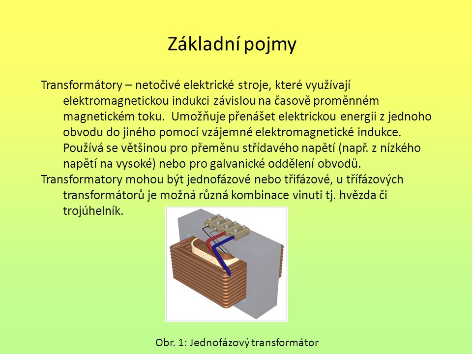 Základní pojmy Transformátory – netočivé elektrické stroje, které využívají elektromagnetickou indukci závislou na časově proměnném magnetickém toku.