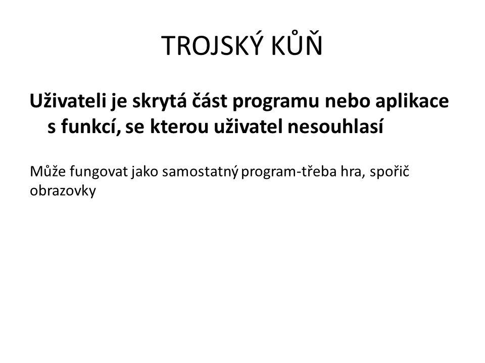 TROJSKÝ KŮŇ Uživateli je skrytá část programu nebo aplikace s funkcí, se kterou uživatel nesouhlasí Může fungovat jako samostatný program-třeba hra, spořič obrazovky