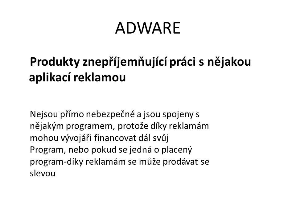 ADWARE Produkty znepříjemňující práci s nějakou aplikací reklamou Nejsou přímo nebezpečné a jsou spojeny s nějakým programem, protože díky reklamám mohou vývojáři financovat dál svůj Program, nebo pokud se jedná o placený program-díky reklamám se může prodávat se slevou