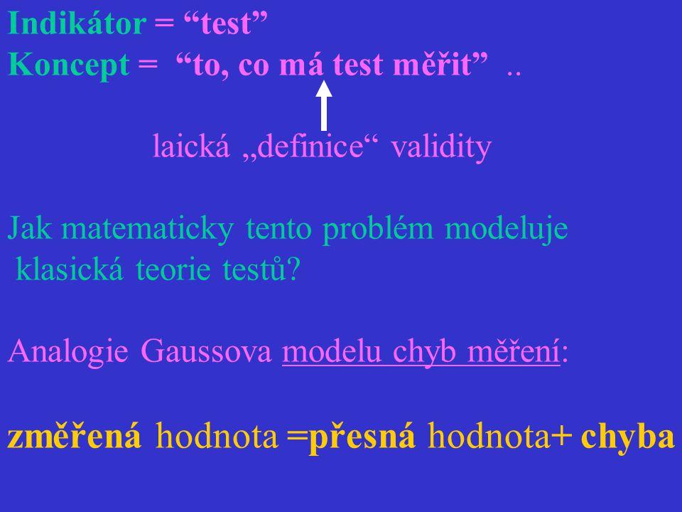 """Indikátor = """"test"""" Koncept = """"to, co má test měřit"""".. laická """"definice"""" validity Jak matematicky tento problém modeluje klasická teorie testů? Analogi"""