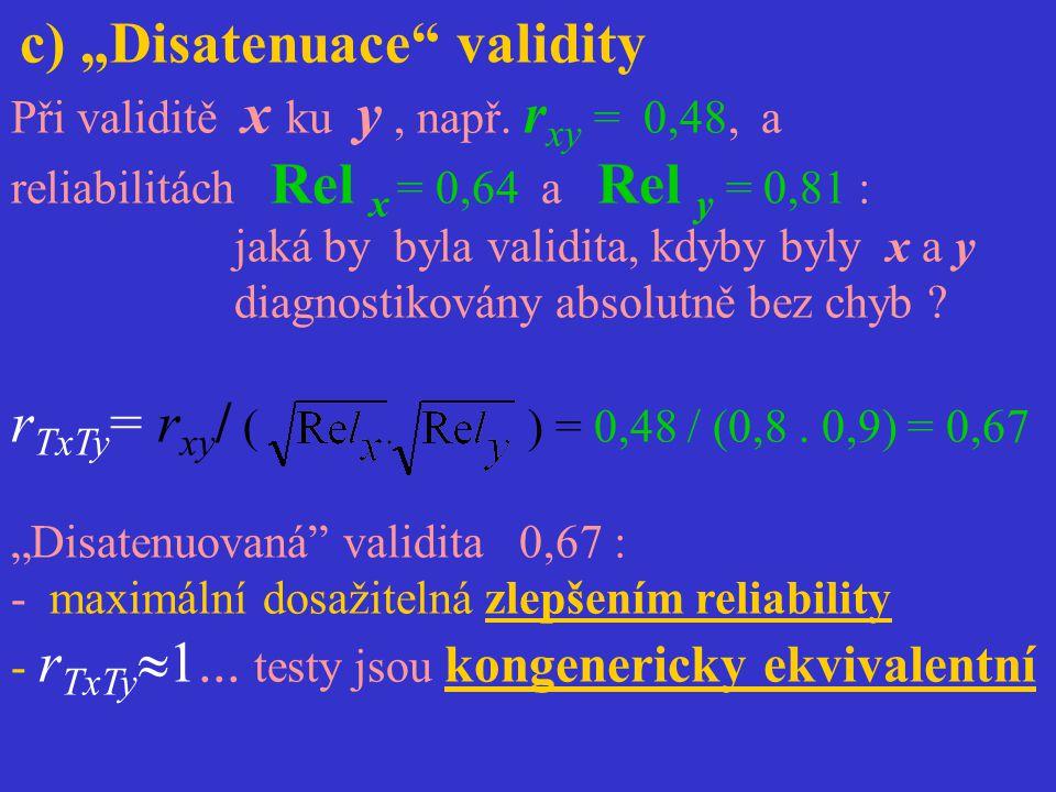 """c) """"Disatenuace"""" validity Při validitě x ku y, např. r xy = 0,48, a reliabilitách Rel x = 0,64 a Rel y = 0,81 : jaká by byla validita, kdyby byly x a"""