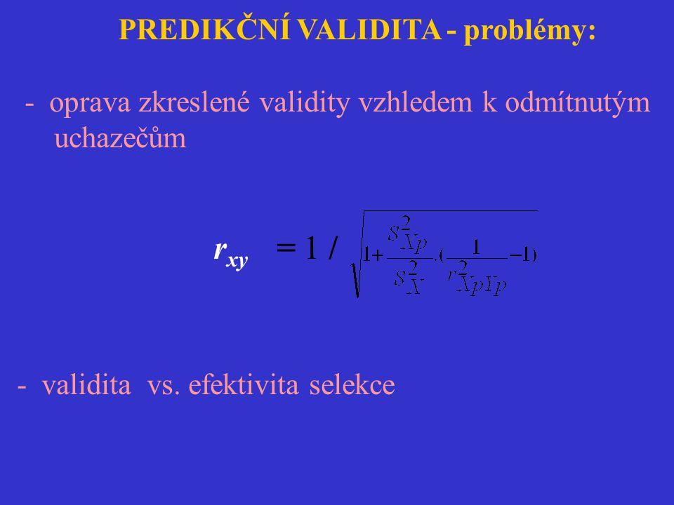 PREDIKČNÍ VALIDITA - problémy: - oprava zkreslené validity vzhledem k odmítnutým uchazečům r xy = 1 / - validita vs. efektivita selekce