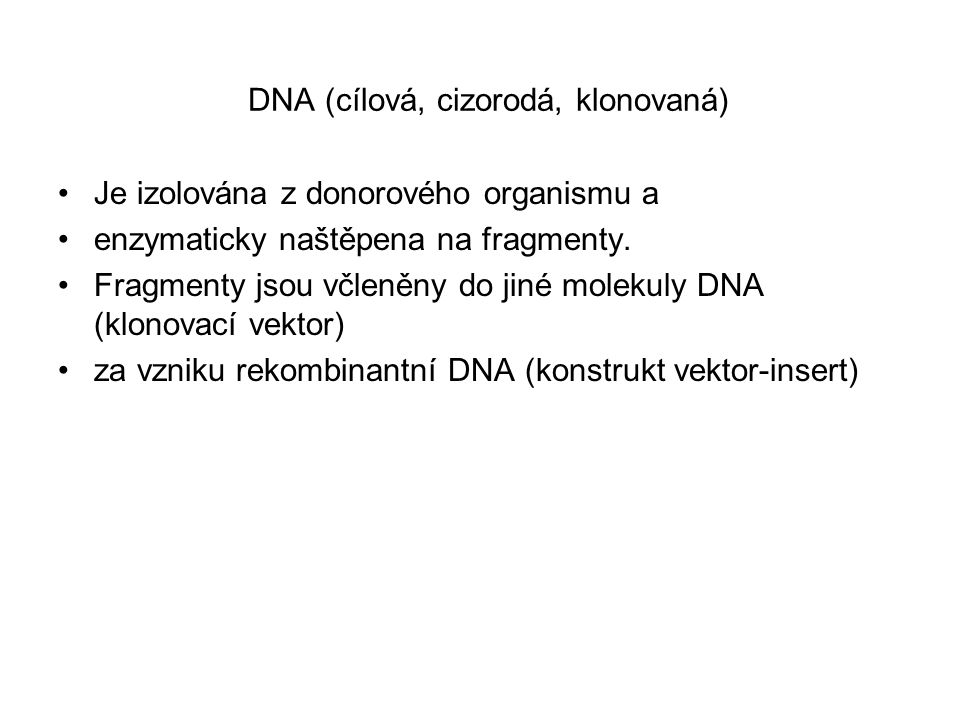 DNA (cílová, cizorodá, klonovaná) Je izolována z donorového organismu a enzymaticky naštěpena na fragmenty. Fragmenty jsou včleněny do jiné molekuly D