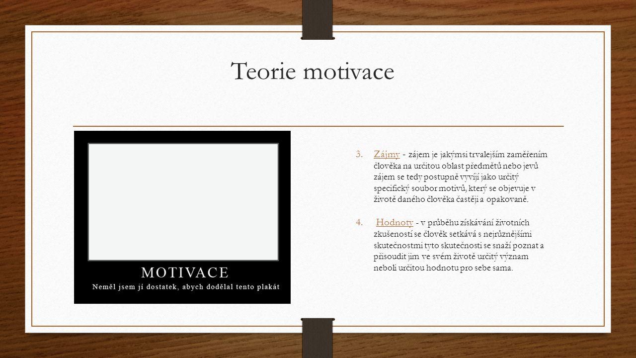 Teorie motivace 3.Zájmy - zájem je jakýmsi trvalejším zaměřením člověka na určitou oblast předmětů nebo jevů zájem se tedy postupně vyvíjí jako určitý