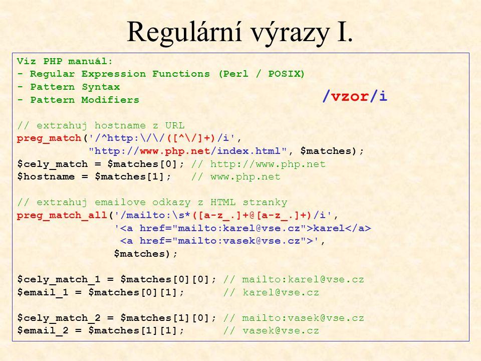Regulární výrazy I. Viz PHP manuál: - Regular Expression Functions (Perl / POSIX) - Pattern Syntax - Pattern Modifiers // extrahuj hostname z URL preg