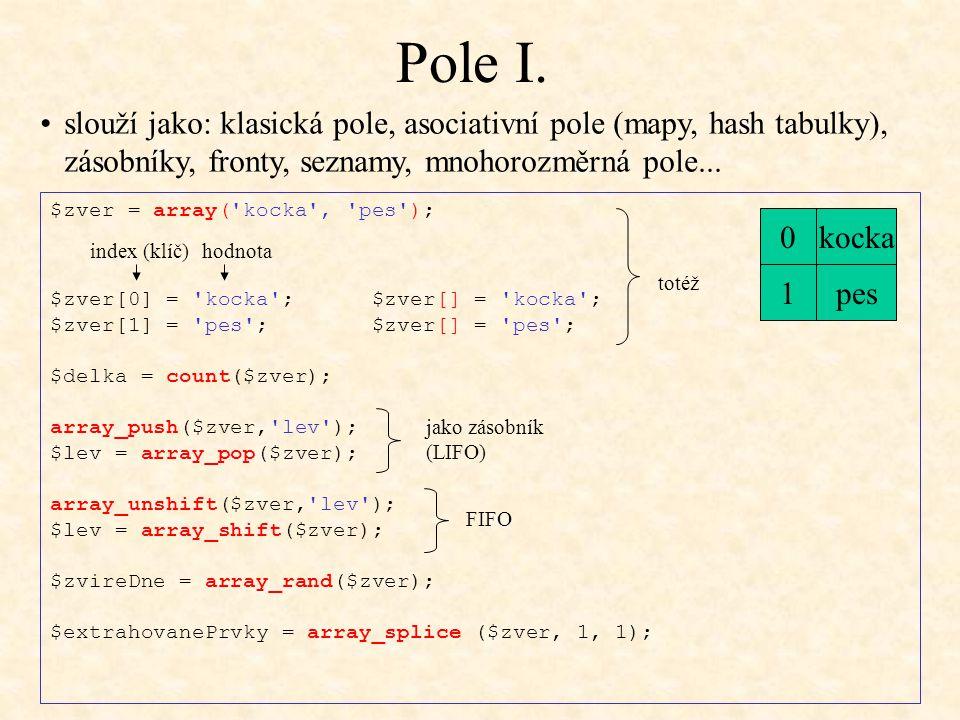 Pole I. $zver = array('kocka', 'pes'); $zver[0] = 'kocka'; $zver[] = 'kocka'; $zver[1] = 'pes'; $zver[] = 'pes'; $delka = count($zver); array_push($zv