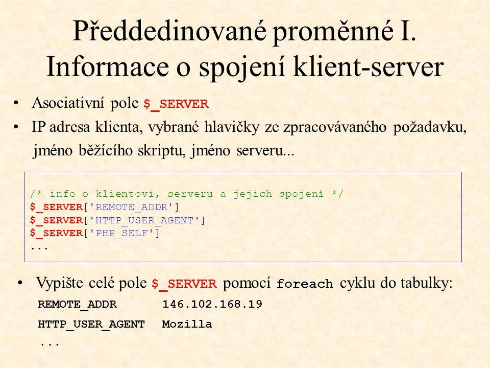 Předdedinované proměnné I. Informace o spojení klient-server /* info o klientovi, serveru a jejich spojení */ $_SERVER['REMOTE_ADDR'] $_SERVER['HTTP_U