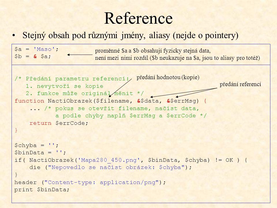 Reference $a = 'Maso'; $b = & $a; /* Předání parametru referencí: 1. nevytvoří se kopie 2. funkce může originál měnit */ function NactiObrazek($filena