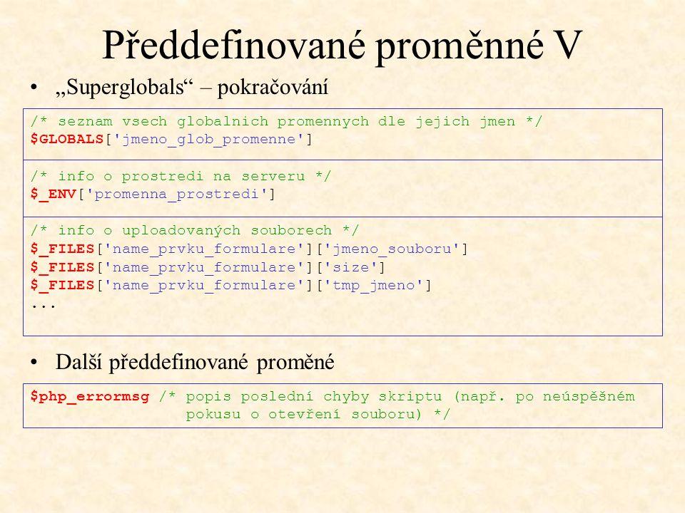 Předdefinované proměnné V /* seznam vsech globalnich promennych dle jejich jmen */ $GLOBALS['jmeno_glob_promenne'] /* info o prostredi na serveru */ $