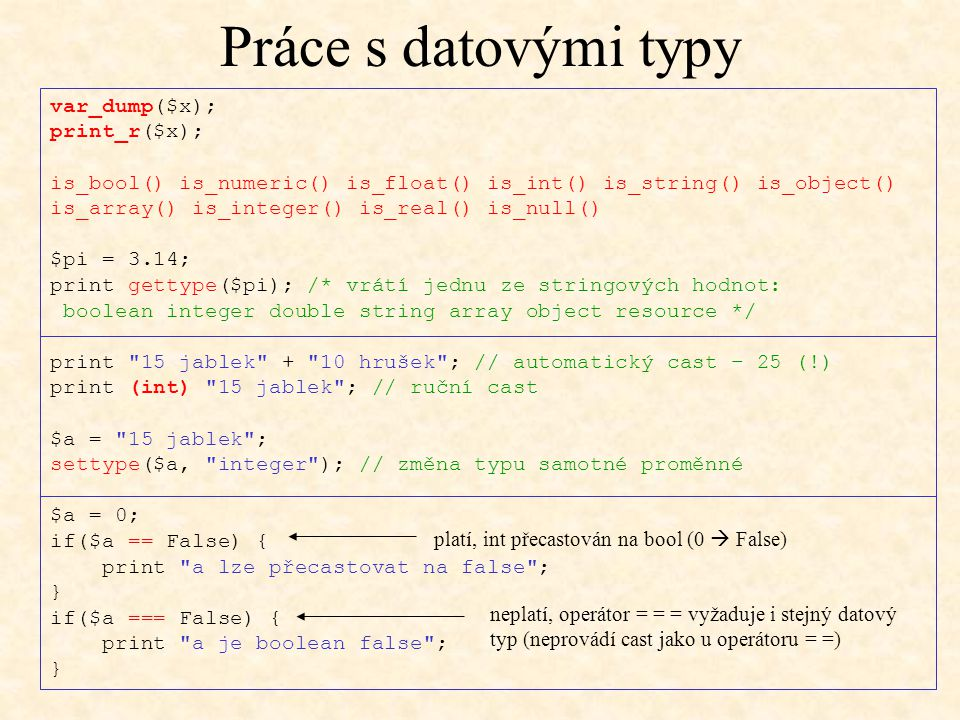 Práce s datovými typy var_dump($x); print_r($x); is_bool() is_numeric() is_float() is_int() is_string() is_object() is_array() is_integer() is_real()