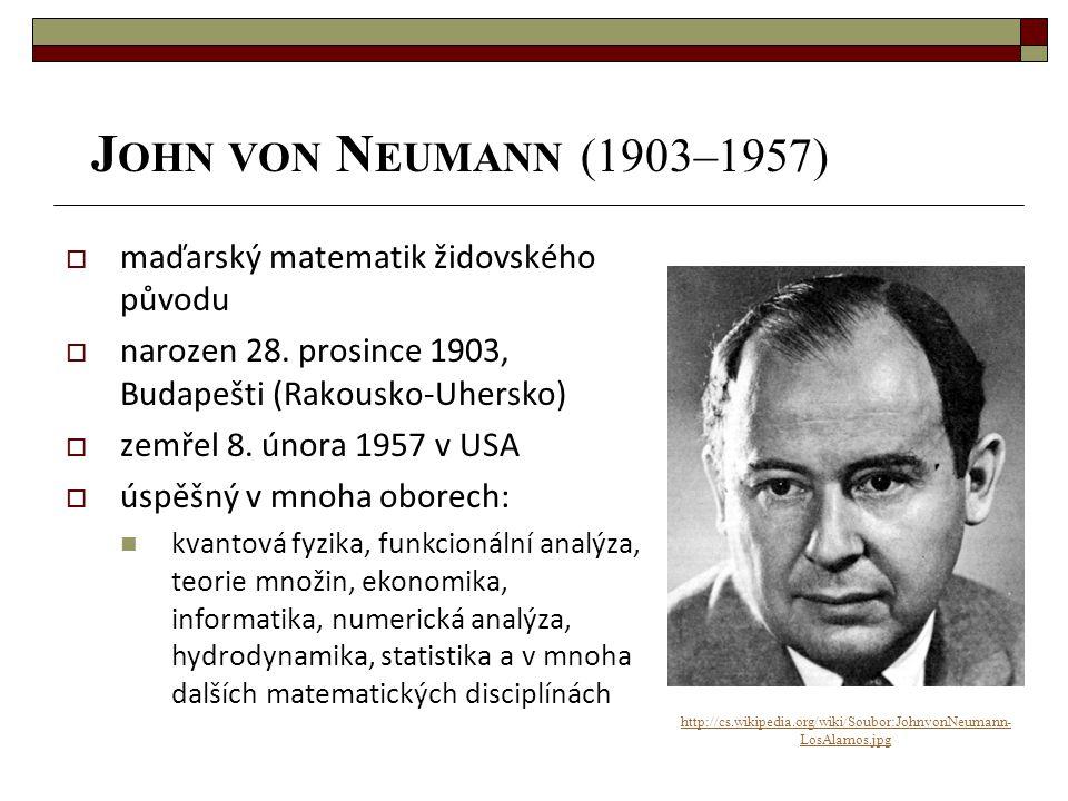 J OHN VON N EUMANN (1903–1957) http://cs.wikipedia.org/wiki/Soubor:JohnvonNeumann- LosAlamos.jpg  maďarský matematik židovského původu  narozen 28.
