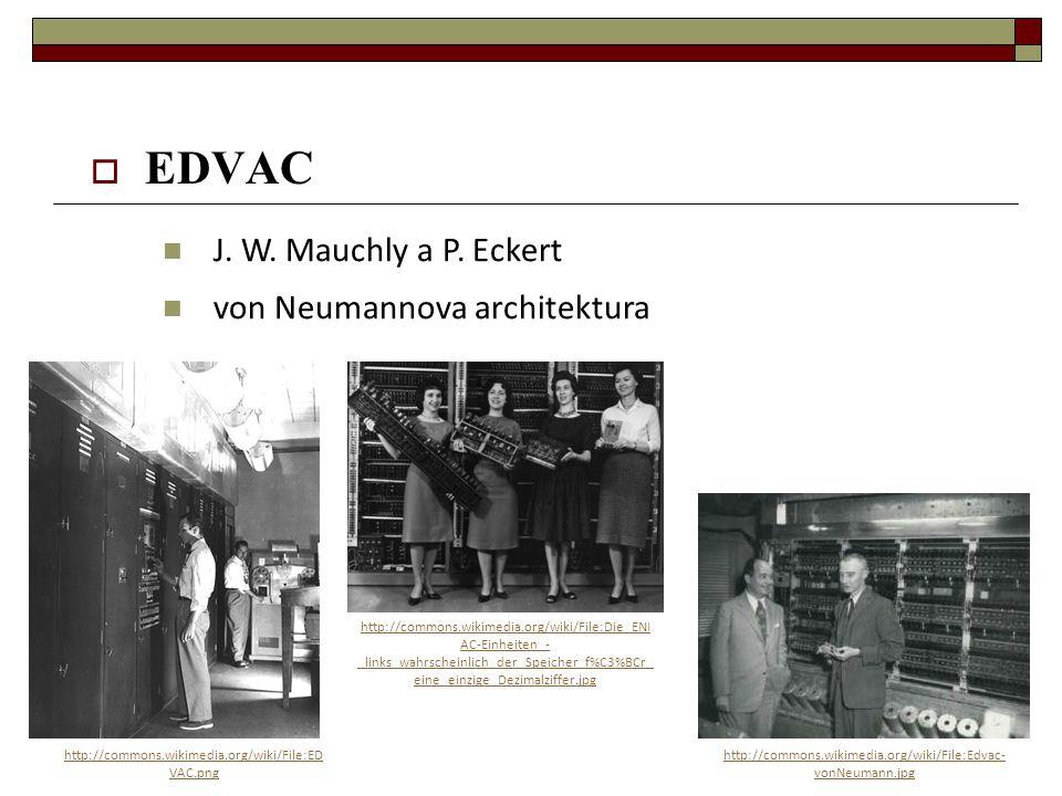  EDVAC J. W. Mauchly a P. Eckert von Neumannova architektura http://commons.wikimedia.org/wiki/File:ED VAC.png http://commons.wikimedia.org/wiki/File