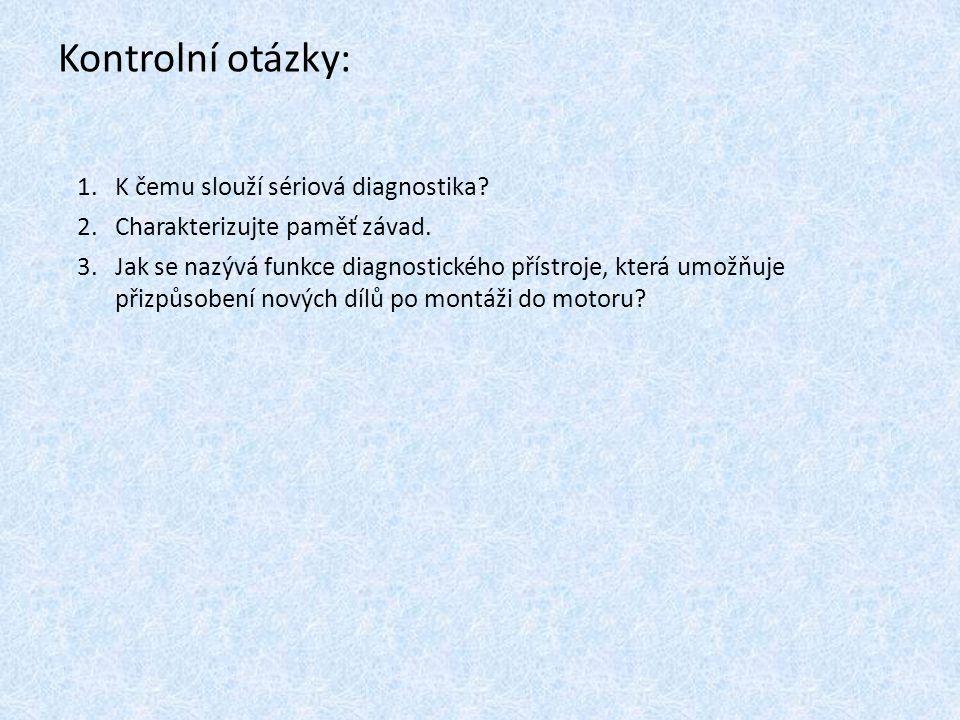 Kontrolní otázky: 1.K čemu slouží sériová diagnostika? 2.Charakterizujte paměť závad. 3.Jak se nazývá funkce diagnostického přístroje, která umožňuje