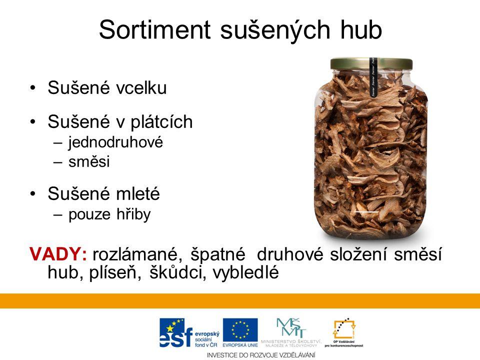Sortiment sušených hub Sušené vcelku Sušené v plátcích –jednodruhové –směsi Sušené mleté –pouze hřiby VADY: rozlámané, špatné druhové složení směsí hub, plíseň, škůdci, vybledlé