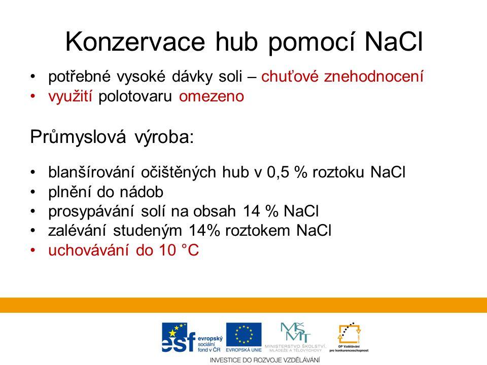 Konzervace hub pomocí NaCl potřebné vysoké dávky soli – chuťové znehodnocení využití polotovaru omezeno Průmyslová výroba: blanšírování očištěných hub v 0,5 % roztoku NaCl plnění do nádob prosypávání solí na obsah 14 % NaCl zalévání studeným 14% roztokem NaCl uchovávání do 10 °C