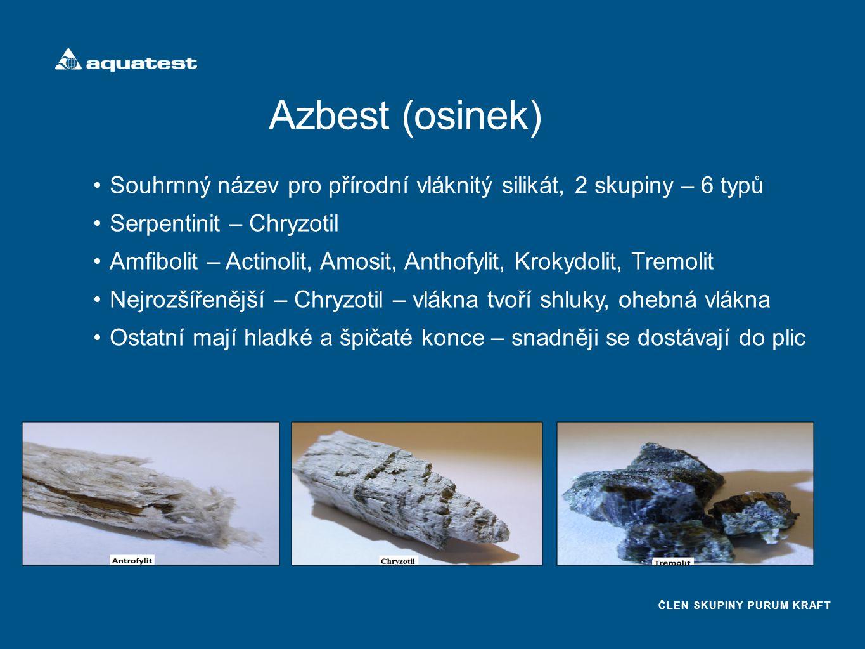 ČLEN SKUPINY PURUM KRAFT Azbest (osinek) Souhrnný název pro přírodní vláknitý silikát, 2 skupiny – 6 typů Serpentinit – Chryzotil Amfibolit – Actinolit, Amosit, Anthofylit, Krokydolit, Tremolit Nejrozšířenější – Chryzotil – vlákna tvoří shluky, ohebná vlákna Ostatní mají hladké a špičaté konce – snadněji se dostávají do plic