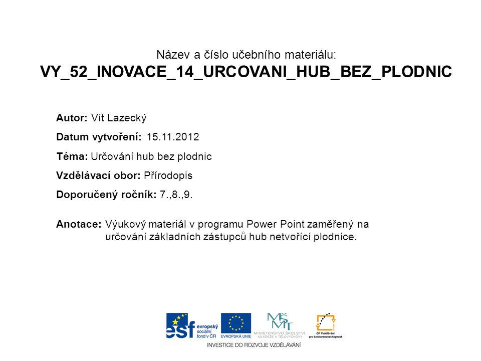 Název a číslo učebního materiálu: VY_52_INOVACE_14_URCOVANI_HUB_BEZ_PLODNIC Anotace:Výukový materiál v programu Power Point zaměřený na určování základních zástupců hub netvořící plodnice.