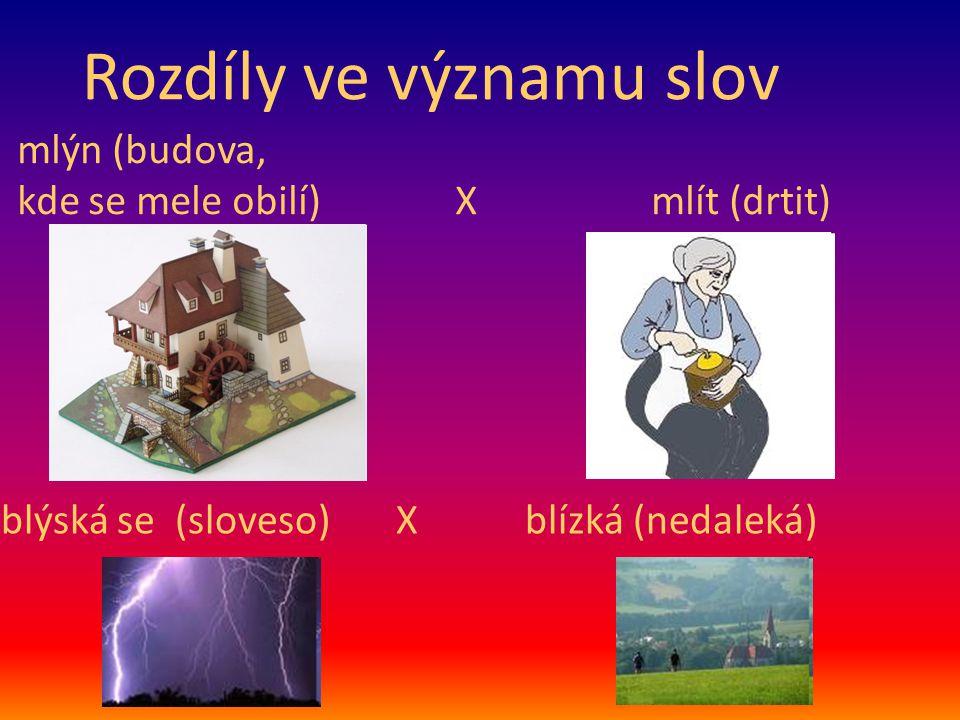 Rozdíly ve významu slov mlýn (budova, kde se mele obilí) X mlít (drtit) blýská se (sloveso) X blízká (nedaleká)