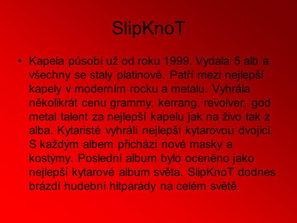 SlipKnoT Kapela působí už od roku 1999. Vydala 5 alb a všechny se staly platinové.