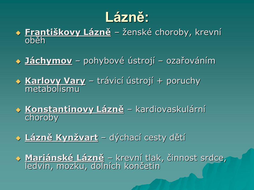 Lázně:  Františkovy Lázně – ženské choroby, krevní oběh  Jáchymov – pohybové ústrojí – ozařováním  Karlovy Vary – trávicí ústrojí + poruchy metabol