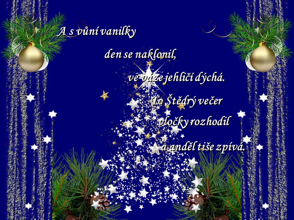 Slyšíte koledy sladký hlas? Říká, že Vánoce jsou tu zas. Ty krásné zpěvy slýcháme, když vůni purpury dýcháme.
