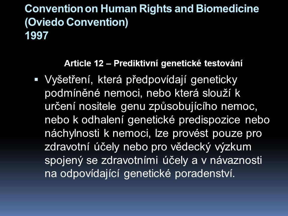 Convention on Human Rights and Biomedicine (Oviedo Convention) 1997 Article 12 – Prediktivní genetické testování  Vyšetření, která předpovídají geneticky podmíněné nemoci, nebo která slouží k určení nositele genu způsobujícího nemoc, nebo k odhalení genetické predispozice nebo náchylnosti k nemoci, lze provést pouze pro zdravotní účely nebo pro vědecký výzkum spojený se zdravotními účely a v návaznosti na odpovídající genetické poradenství.