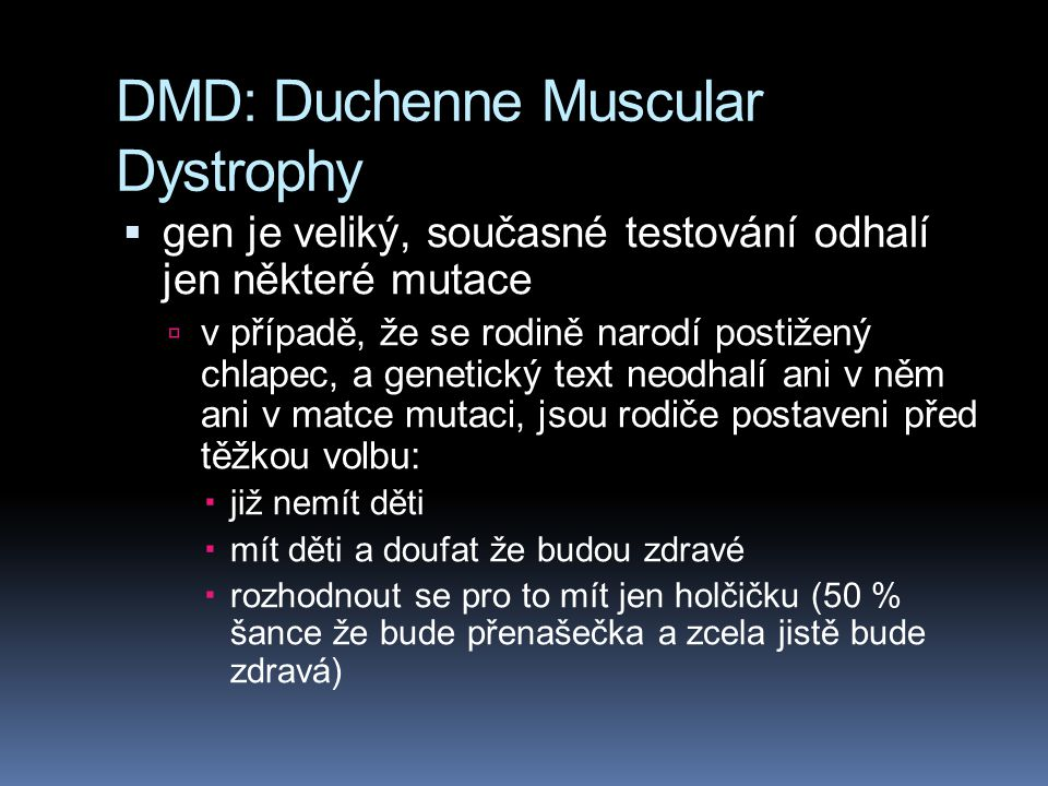 DMD: Duchenne Muscular Dystrophy  gen je veliký, současné testování odhalí jen některé mutace  v případě, že se rodině narodí postižený chlapec, a genetický text neodhalí ani v něm ani v matce mutaci, jsou rodiče postaveni před těžkou volbu:  již nemít děti  mít děti a doufat že budou zdravé  rozhodnout se pro to mít jen holčičku (50 % šance že bude přenašečka a zcela jistě bude zdravá)