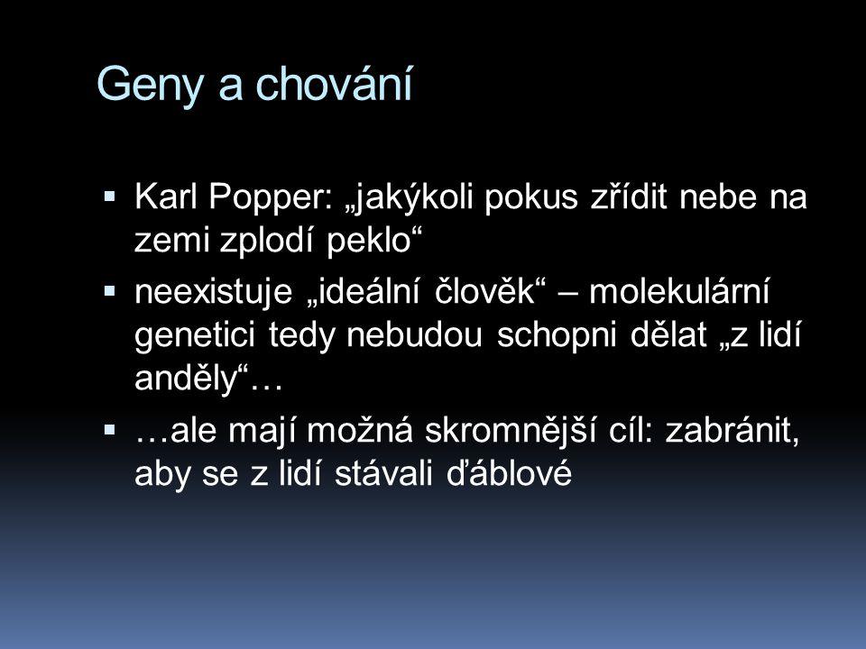 """Geny a chování  Karl Popper: """"jakýkoli pokus zřídit nebe na zemi zplodí peklo  neexistuje """"ideální člověk – molekulární genetici tedy nebudou schopni dělat """"z lidí anděly …  …ale mají možná skromnější cíl: zabránit, aby se z lidí stávali ďáblové"""