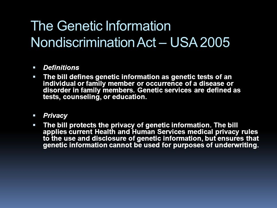 The Genetic Information Nondiscrimination Act – USA 2005  Definitions  The bill defines genetic information as genetic tests of an individual or family member or occurrence of a disease or disorder in family members.